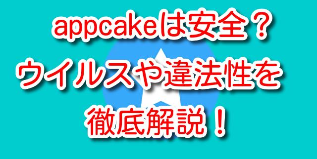 appcake 安全 アプリ ウイルス 危険性 違法性