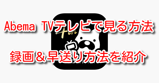 AbemaTV テレビ 見る 録画 早送り プレステ スマホ