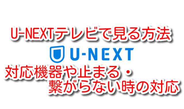 U-NEXT テレビ 見る 対応機器 操作方法 止まる